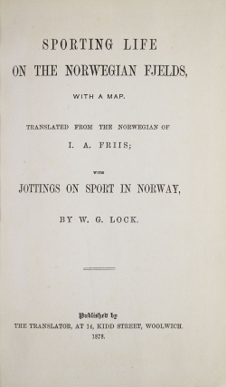 Sporting Life on the Norwegian Fjelds. Translated from the Norwegian of I. A. Friis; with jottings on sport in Norway, by W. G. Lock