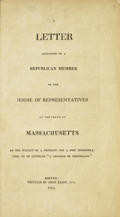 A Letter Addressed to a Republican Member of the House of Representatives of the State of Massachusetts: On the Subject of a Petition for a New Incorporation, to Be Entitled a College of Physicians