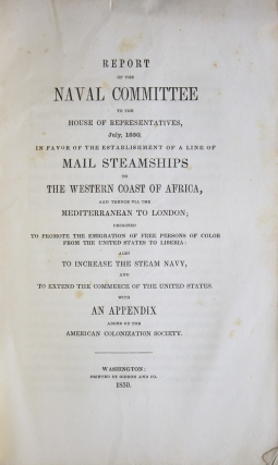 Report of the Naval Committee to the House of Representatives, August, 1850, in Favor of Establishment of a Line of Mail Steamships to the Western Coast of Africa, and Thence via the Mediterranean to London; designed to promote the emigration of free persons of color from the United States to Liberia: also to increase the steam Navy, and to extend the commerce of the United States [cover title: Report of Naval Committee on Establishing a Line of Mail Steamships to the Western Coast of Africa]