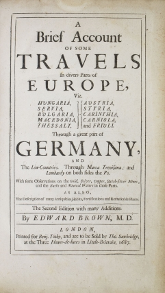 A brief account of some travels in divers parts of Europe, viz. Hvngaria, Servia, Bvlgaria, Macedonia, Thessaly, Avstria, Styria, Carinthia, Corniola, and Frivli, through a great part of Germany, and the Low-Countries, through Marca Trevisana, and Lombardy on both sides the Po. With some observations on the gold, silver, copper, quick-silver mines, and the baths and mineral waters in those parts. As also, the description of many antiquities, habits, fortifications and remarkable places