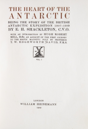 The Heart of the Antarctic. Being the story of the British Antarctic Expedition 1907-1909. With an Introduction by Hugh Robert Mill, D.Sc. An Account of the First Journey to the South Magnetic Pole by Professor T. W. Edgeworth David, F.R.S