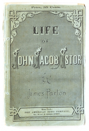 Life of John Jacob Astor. To which is appended a copy of his last will. James Parton
