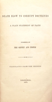 Death blow to corrupt doctrines. A plain statement of facts. Published by Gentry and People. Translated from the Chinese
