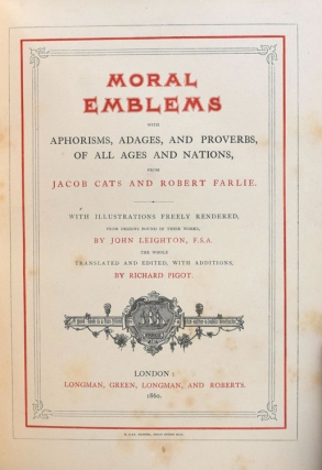Moral Emblems with Aphorisms, Adages, and Proverbs of All Ages and Nations..from Jacob Cats and Robert Farlie...with Illustrations freely rendered from designs found in their works, by John Leighton, F. S. A. the Whole Translated and Edited, with Additions, by Richard Pigot