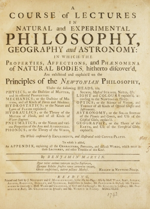 A Course of Lectures in Natural and Experimental Philosophy, Geography, and Astronomy: in which the properties, affections, and phænomena of natural bodies, hitherto discover'd, are exhibited and explain'd on the principles of the Newtonian philosophy. The whole confirmed by experiments, and illustrated with copper-plates