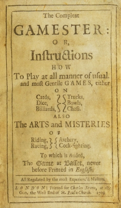 The Compleat Gamester: or, Instructions how to play at all manner of usual, and most Gentile Games, either on Cards, Dice, Billiards, Trucks, Bowls, or Chess. Also the Arts and Misteries of Riding, Racing, Archery, and Cock-Fighting. To which is Added, The game of Basset, never before printed in English