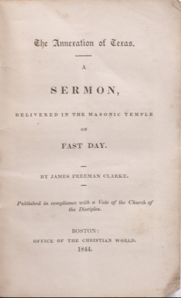 The Annexation of Texas. A Sermon, delivered in the Masonic Temple on Fast Day. By James Freeman Clark in Compliance witha Vote of the Church of theDisciples