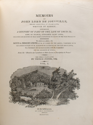 Memoirs of John Lord de Joinville, Grand Seneschal of Champagne, written by himself; containing a history of part of the life of Louis IX., king of France, surnamed Saint Louis, including an account of that king's expedition to Egypt in the year MCCXLVIII. To which are added, the notes & dissertations of M. Du Cange on the above; together with the dissertations of M. le baron de la Bastie on the life of St. Louis, M. L'Evesque de la Ravaliere and M. Falconet on the Assassins of Syria; from the 'Memoires de l'Academie de belles lettres et inscriptions de France. The whole tr. by Thomas Johnes, Esq