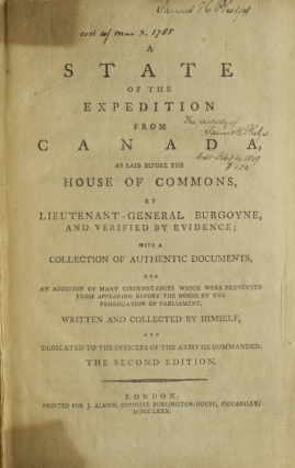 A State of the Expedition from Canada, as laid before the House of Commons, by Lieutenant-General Burgoyne, and Verified by Evidence; with a Collection of Authentic Documents and an Addition of many Circumstances which were prevented from appearing before the House by the Prorogation of Parliament. Written and Collected by Himself, and dedicated to the Officers of the Army he commanded. John Burgoyne.