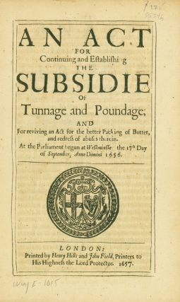 An Act for Continuing and Establishing the Subsidie of Tunnage and Poundage and for Reviving an Act for the better Packing of Butter and redress of abuses therein. At the Parliament begun at Westminster the 17th Day of September, Annon Domini 1656. Butter, House of Commons.