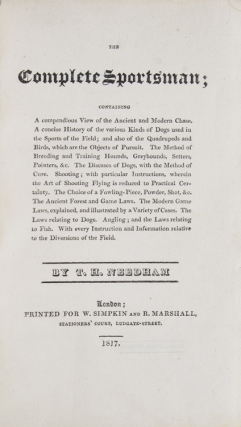 The Complete Sportsman; A Compendious View of Ancient and Modern Chase. A concise History of the various Kinds of Dogs used in the Sports of the Field...Angling and laws relative to the diversions of the Field