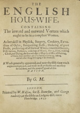 The English Hous-Wife, containing the Inward and Outward Vertues which ought to be in Compleat Woman