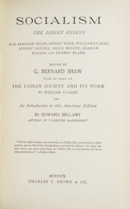 Socialism. The Fabian Essays by G. Bernard Shaw, Sidney Webb, William Clarke, Sydney Olivier, Annie Besant, Graham Wallas and Hubert Bland. Edited by G. Bernard Shaw. With an Essay on The Fabian Society and Its Work by William Clarke and An Introduction to this American Edition by Edward Bellamy