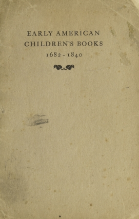 Early American Children's Books 1682-1840. The Private Collection of Dr. A. S. W. Rosenbach. Children's Books, A. S. W. Rosenbach.
