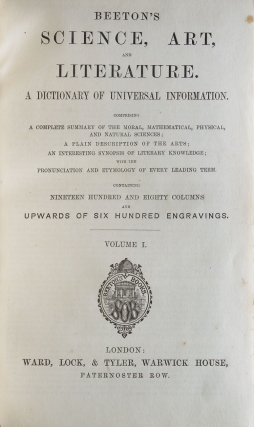 Beeton's Science, Art, and Literature. A Dictionary of Universal Information Comprising a Complete Summary of the Moral, Mathematical, Physical, and Natural Sciences; a Plain Description of the Arts; an Interesting Synopsis of Literary Knowledge; with the Pronunciation and Etymology..