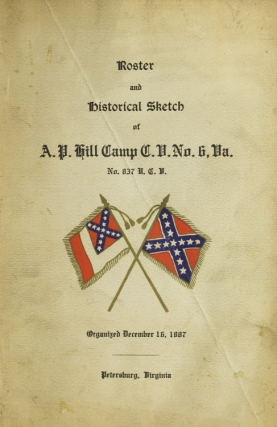 Roster and Historical Sketch of A. P. Hill Camp C.V. No. 6, Va. No. 837 U.C.V. Organized December 16, 1887. Virginia Civil War.