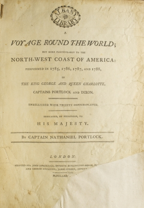 A Voyage Round the World; But More Particularly to the North-West Coast of America: Performed in 1785, 1786, 1787, and 1788, in the King George and Queen Charlotte, Captains Portlock and Dixon