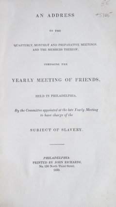 An Address to the Quarterly, Monthly and Preparative Meetings, and The Members Thereof, Composing the Yearly Meeting of Friends, Held in Philadelphia, By the Committee appointed at the late Yearly Meeting to have charge of the Subject of Slavery. abolition, Society of Friends.