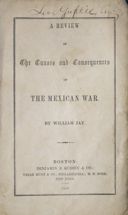 A Review of the Causes and Consequences of the Mexican War. Mexican War, William Jay