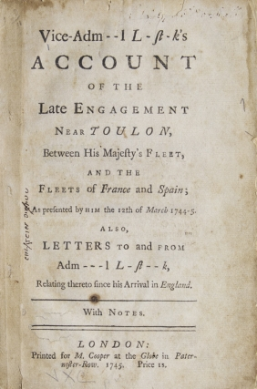 Account of the Late Engagement Near Toulon, Between His Majesty's Fleet, and The Fleets of France and Spain; As presented by Him the 12th of MArch 1744-5. Also, Letters to and From Adm---l L-st--k, Relating thereto since his Arrival in England. With Notes